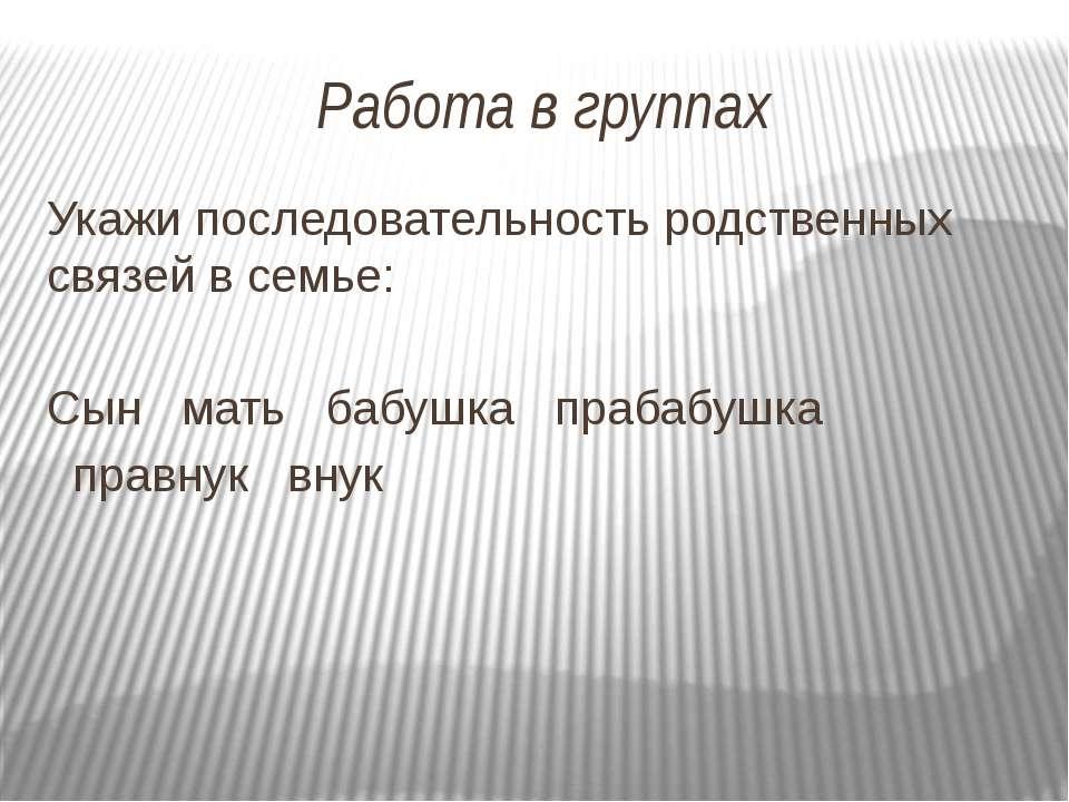 Работа в группах Укажи последовательность родственных связей в семье: Сын мат...