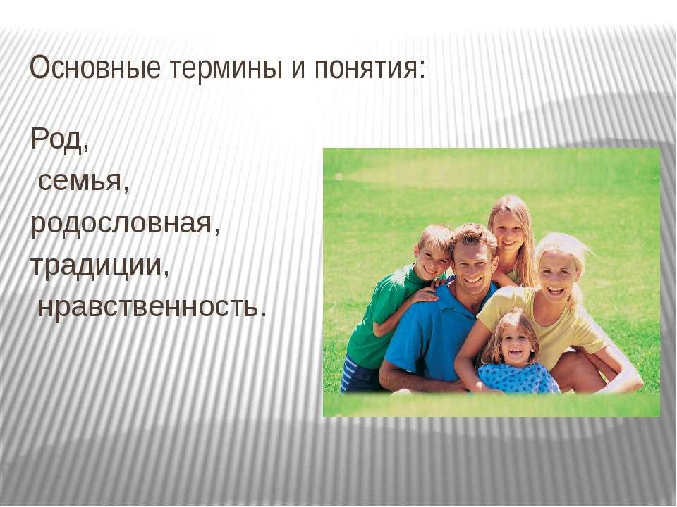 Основные термины и понятия: Род, семья, родословная, традиции, нравственность.