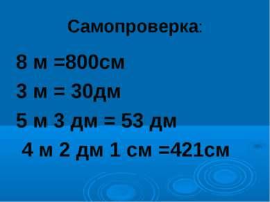 Самопроверка: 8 м =800см 3 м = 30дм 5 м 3 дм = 53 дм 4 м 2 дм 1 см =421см