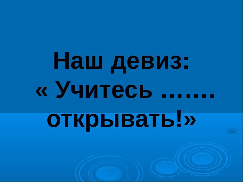 Наш девиз: « Учитесь ……. открывать!»