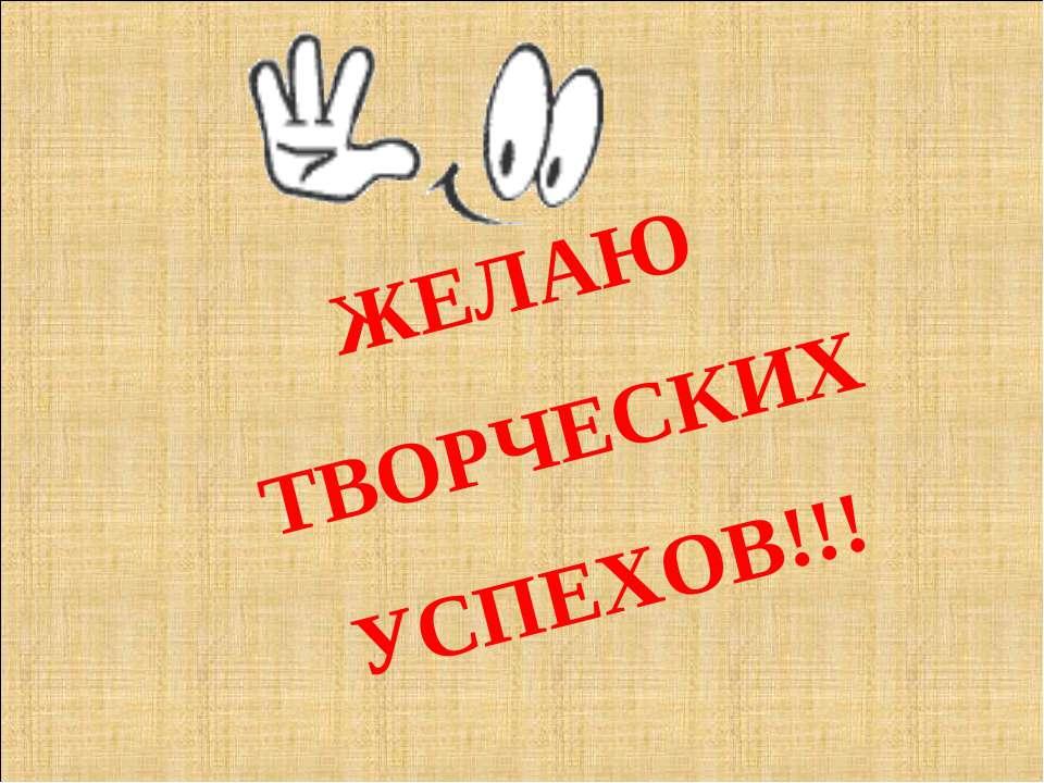 ЖЕЛАЮ ТВОРЧЕСКИХ УСПЕХОВ!!!