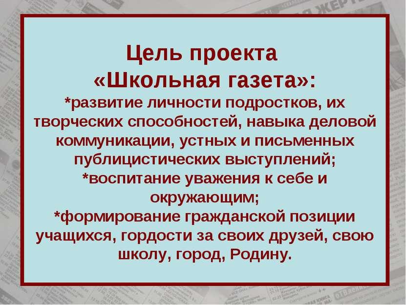 Цель проекта «Школьная газета»: *развитие личности подростков, их творческих ...
