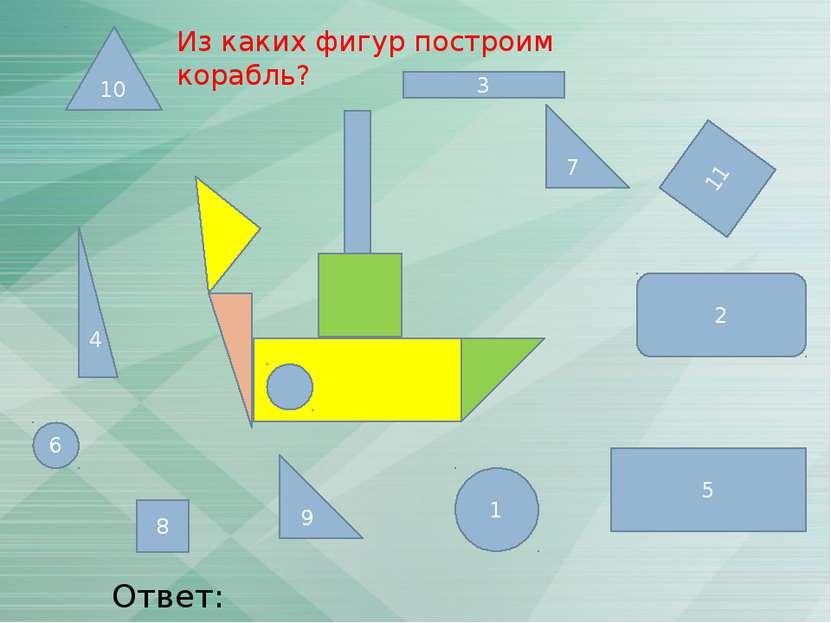 3 11 6 1 7 4 5 9 2 8 10 Ответ: 3,4,5,6,7,9,11 Из каких фигур построим корабль?