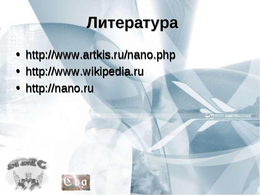 Литература http://www.artkis.ru/nano.php http://www.wikipedia.ru http://nano....