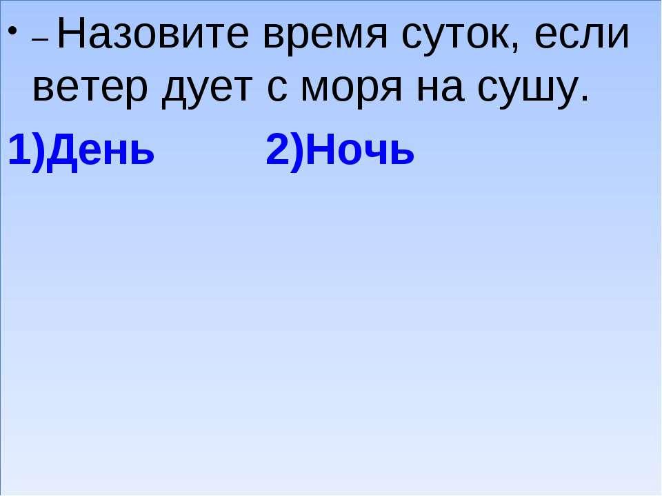 – Назовите время суток, если ветер дует с моря на сушу. 1)День 2)Ночь