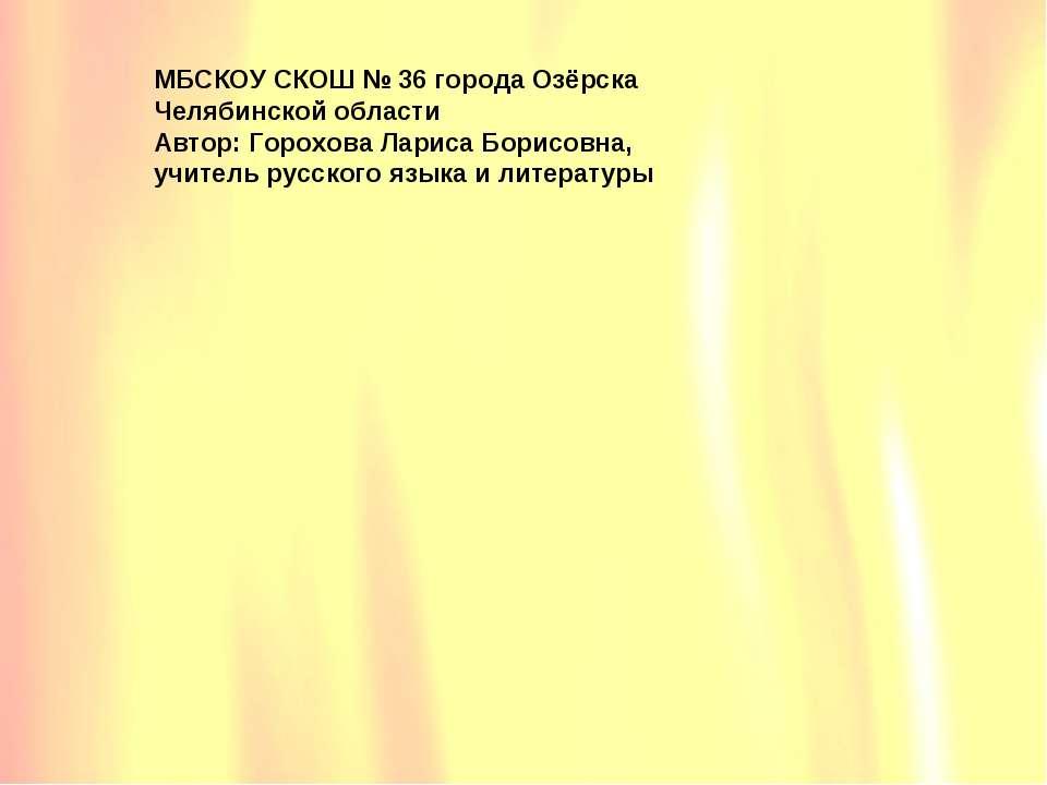 МБСКОУ СКОШ № 36 города Озёрска Челябинской области Автор: Горохова Лариса Бо...