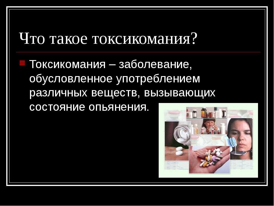 Что такое токсикомания? Токсикомания – заболевание, обусловленное употреблени...
