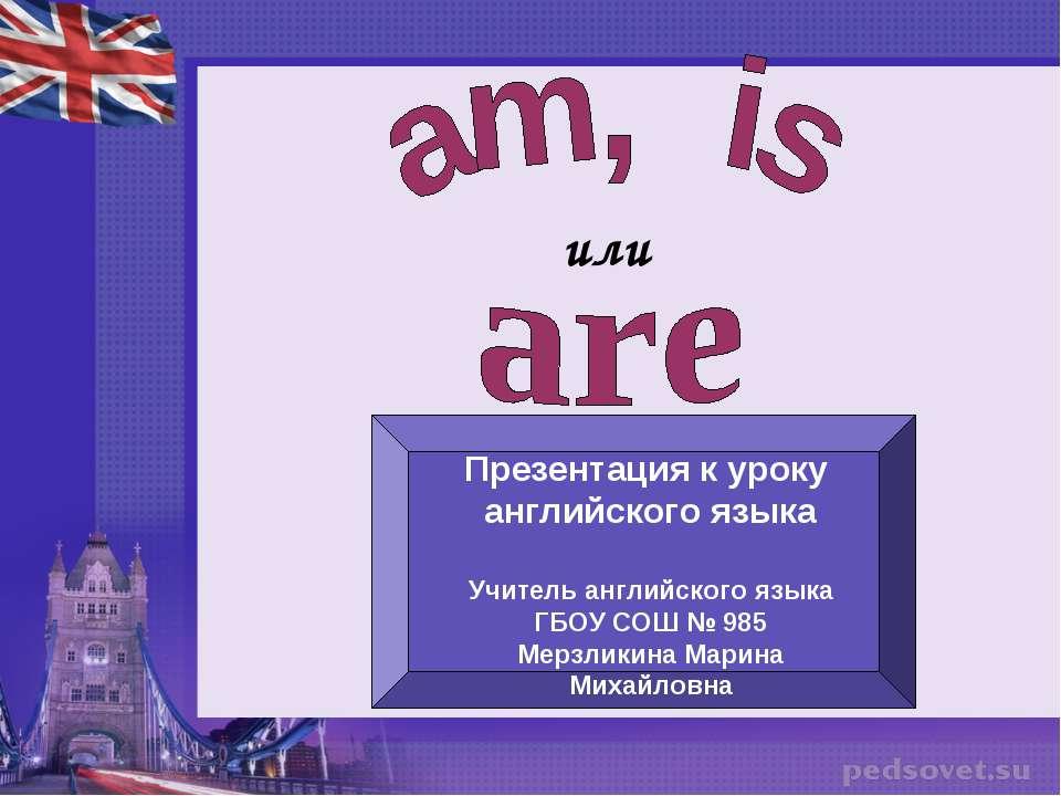 или Презентация к уроку английского языка Учитель английского языка ГБОУ СОШ ...