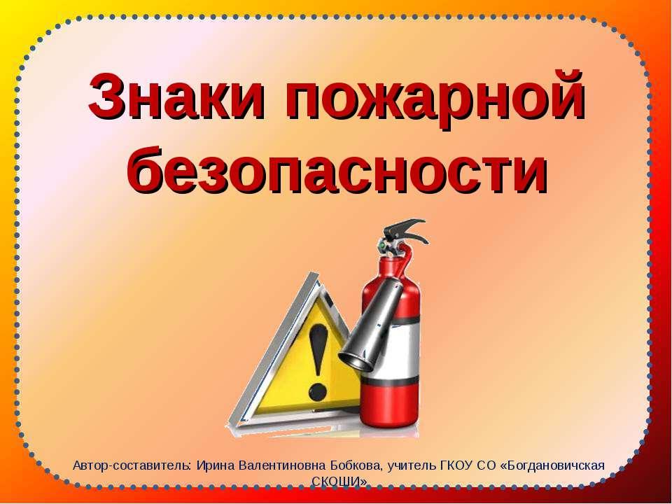 Знаки пожарной безопасности Автор-составитель: Ирина Валентиновна Бобкова, уч...