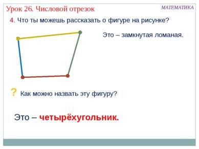 4. Что ты можешь рассказать о фигуре на рисунке? Это – четырёхугольник. МАТЕМ...