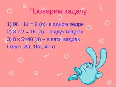 Проверим задачу 1) 96 : 12 = 8 (л)- в одном ведре 2) 8 x 2 = 16 (л) – в двух ...