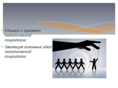 Объект и предмет политической социологии Эволюция основных идей политической ...