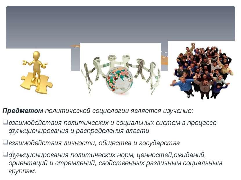 Предметом политической социологии является изучение: взаимодействия политичес...