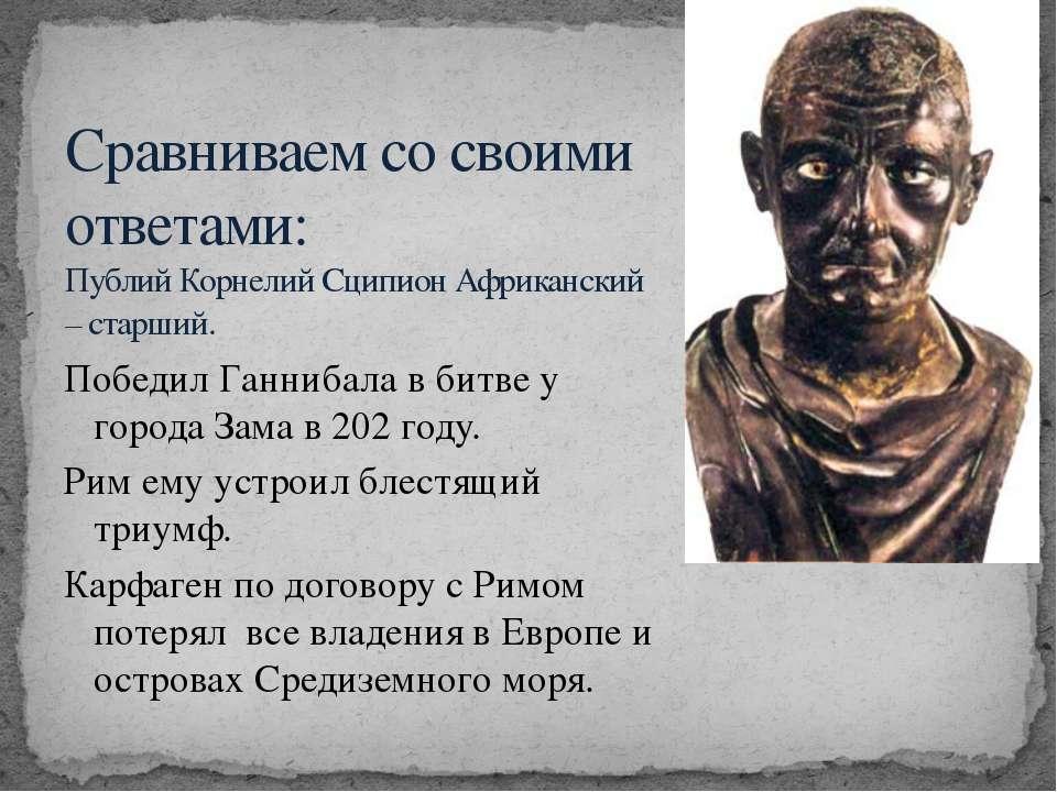 Победил Ганнибала в битве у города Зама в 202 году. Рим ему устроил блестящий...