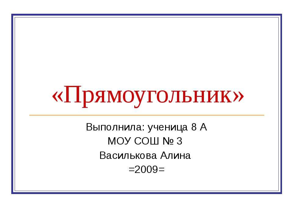 «Прямоугольник» Выполнила: ученица 8 А МОУ СОШ № 3 Василькова Алина =2009=