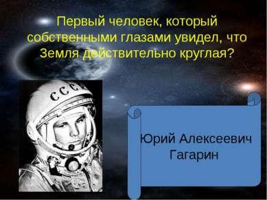 Первый человек, который собственными глазами увидел, что Земля действительно ...