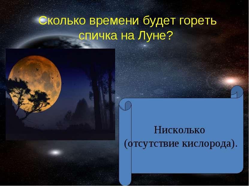 Сколько времени будет гореть спичка на Луне? Нисколько (отсутствие кислорода).