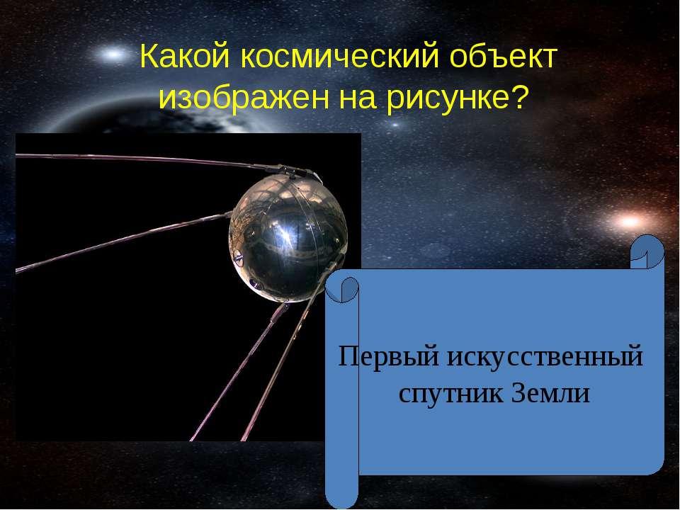 Какой космический объект изображен на рисунке? Первый искусственный спутник З...