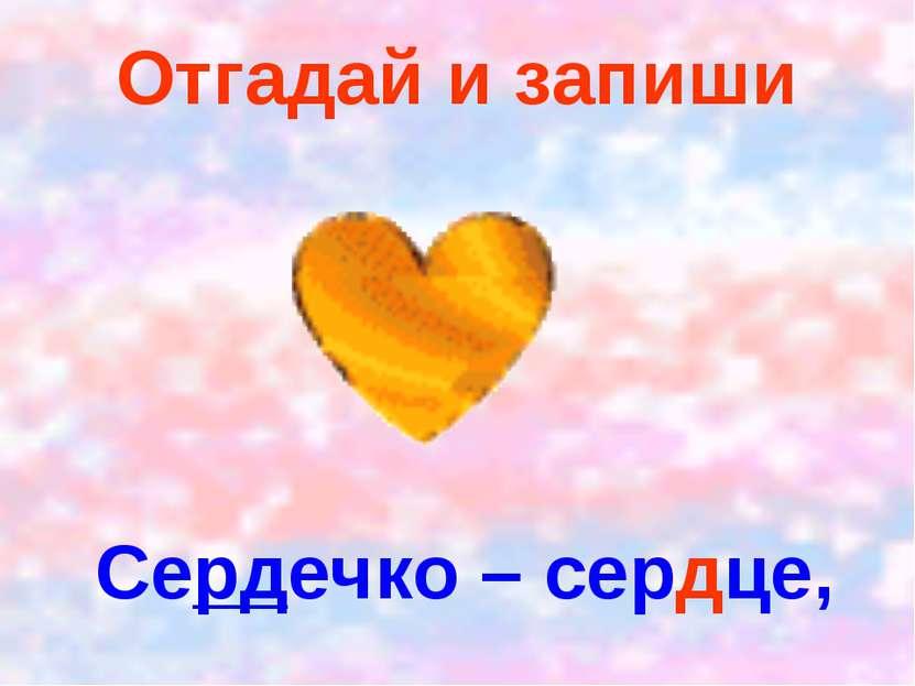 Отгадай и запиши Сердечко – сердце,