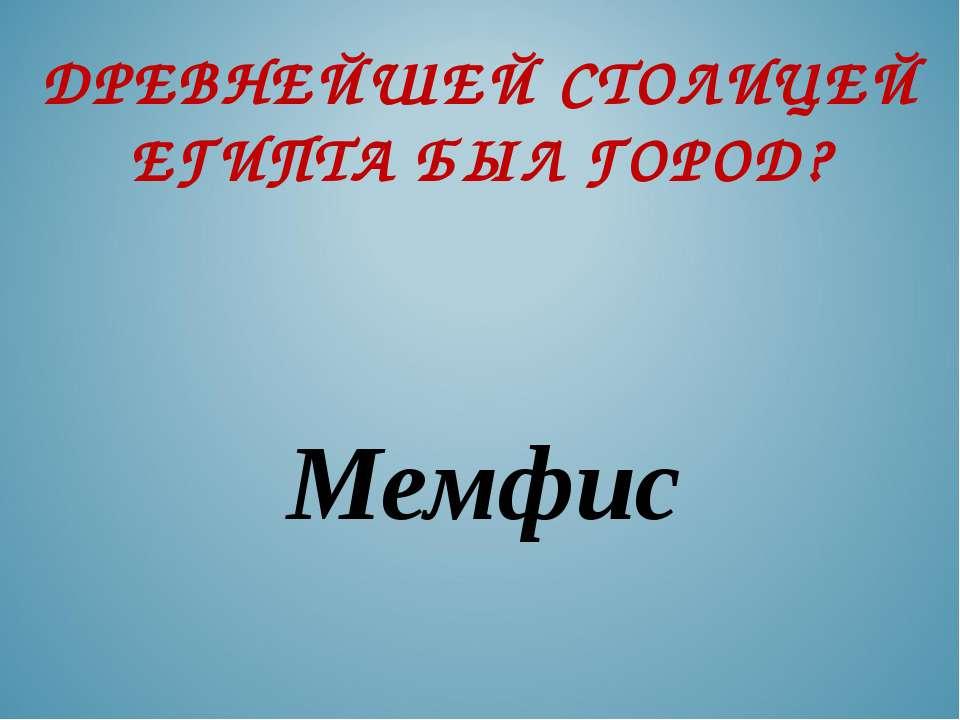 ДРЕВНЕЙШЕЙ СТОЛИЦЕЙ ЕГИПТА БЫЛ ГОРОД? Мемфис