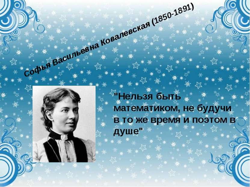 """Софья Васильевна Ковалевская (1850-1891) """"Нельзя быть математиком, не будучи ..."""