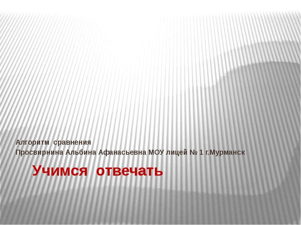Учимся отвечать Алгоритм сравнения Просвирнина Альбина Афанасьевна МОУ лицей ...