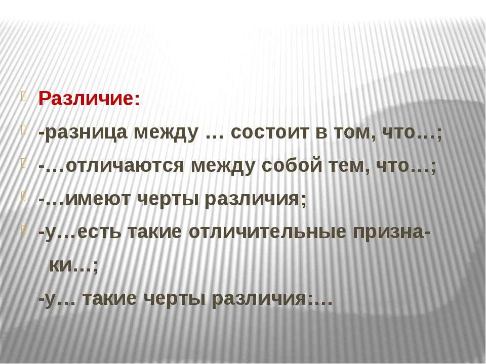 Различие: -разница между … состоит в том, что…; -…отличаются между собой тем,...