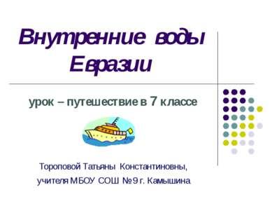 Внутренние воды Евразии урок – путешествие в 7 классе Тороповой Татьяны Конст...