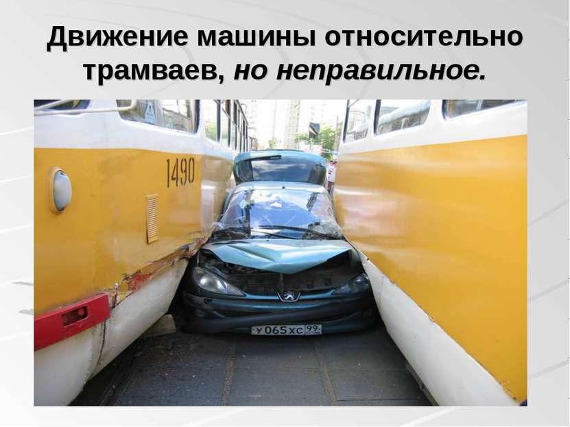 Движение машины относительно трамваев, но неправильное.