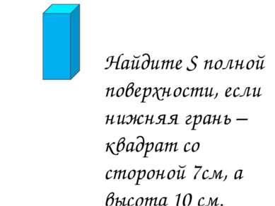 Найдите S полной поверхности, если нижняя грань – квадрат со стороной 7см, а ...