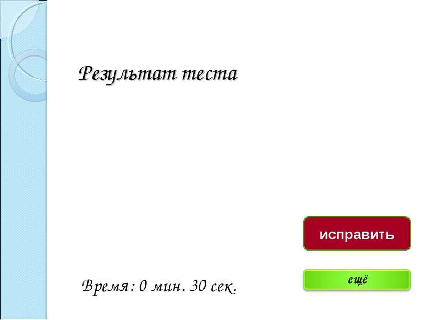 Результат теста Время: 0 мин. 30 сек. исправить
