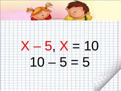 Х – 5, Х = 10 10 – 5 = 5