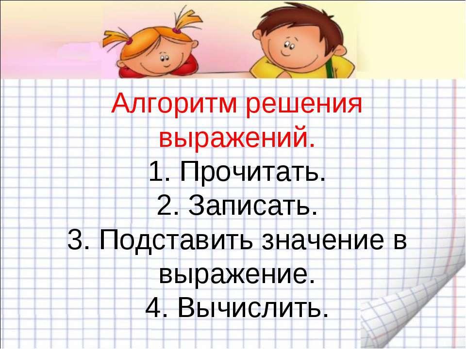 Алгоритм решения выражений. 1. Прочитать. 2. Записать. 3. Подставить значение...