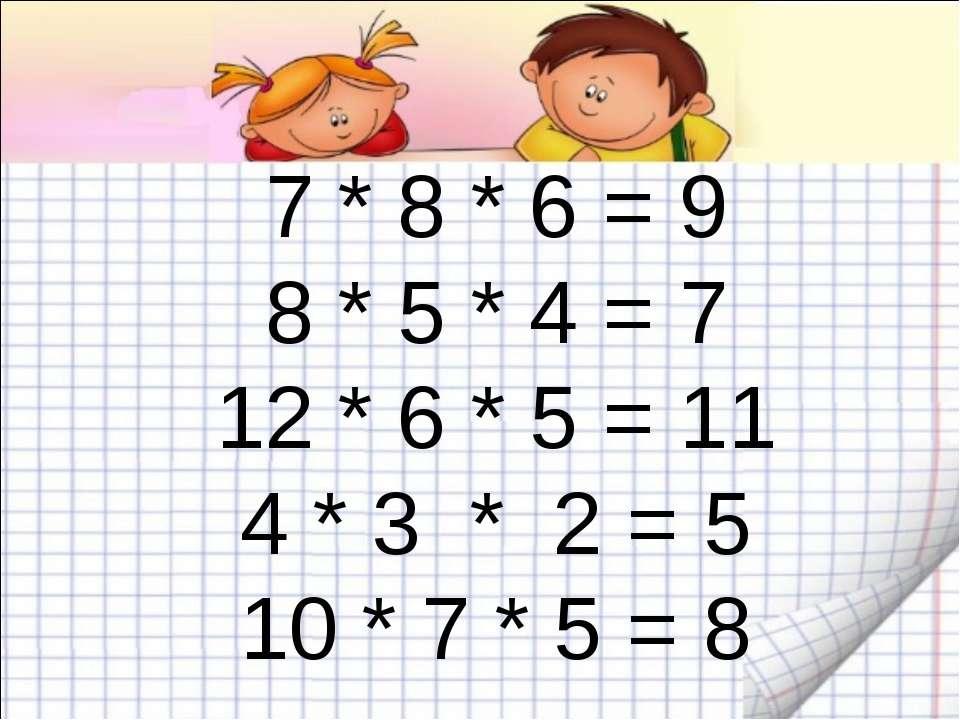 7 * 8 * 6 = 9 8 * 5 * 4 = 7 12 * 6 * 5 = 11 4 * 3 * 2 = 5 10 * 7 * 5 = 8
