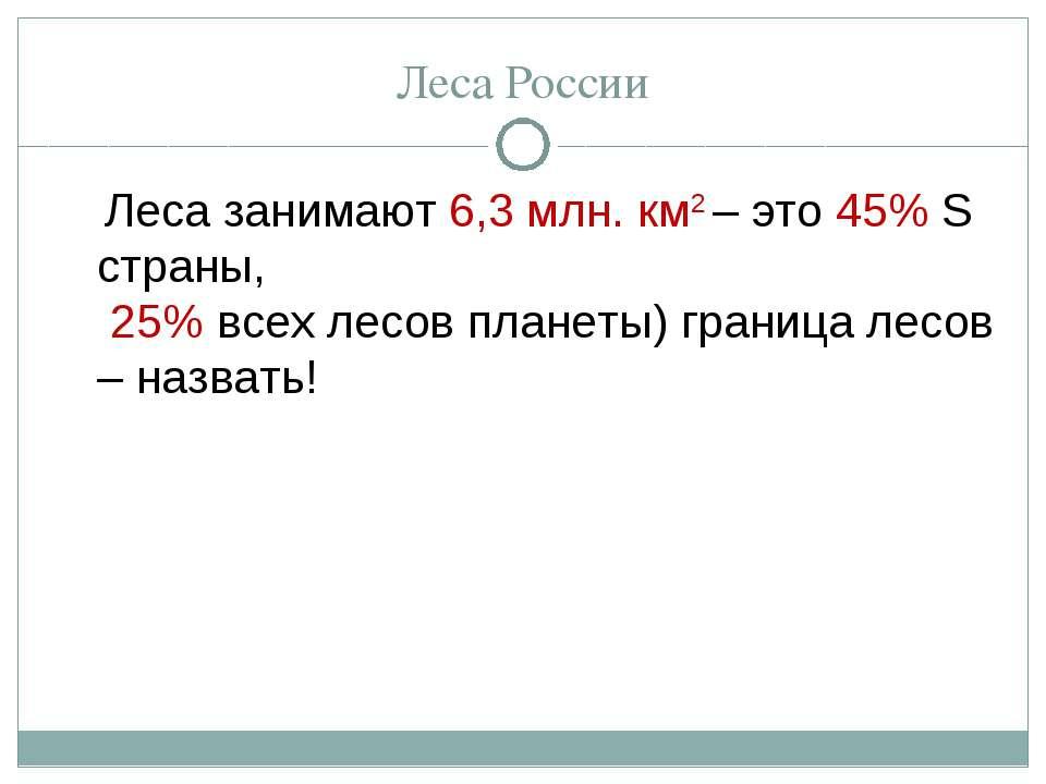 Леса России Леса занимают 6,3 млн. км2 – это 45% S страны, 25% всех лесов пла...
