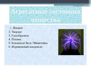 1. Жидкое 2. Твердое 3. Газообразное 4. Плазма 5. Конденсат Бозе-Эйнштейна 6....