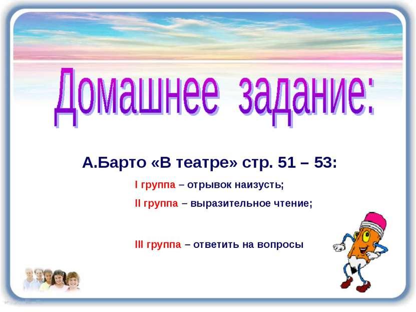 А.Барто «В театре» стр. 51 – 53: I группа – отрывок наизусть; II группа – выр...