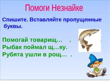 Спишите. Вставляйте пропущенные буквы. Помогай товарищ… . Рыбак поймал щ…ку. ...