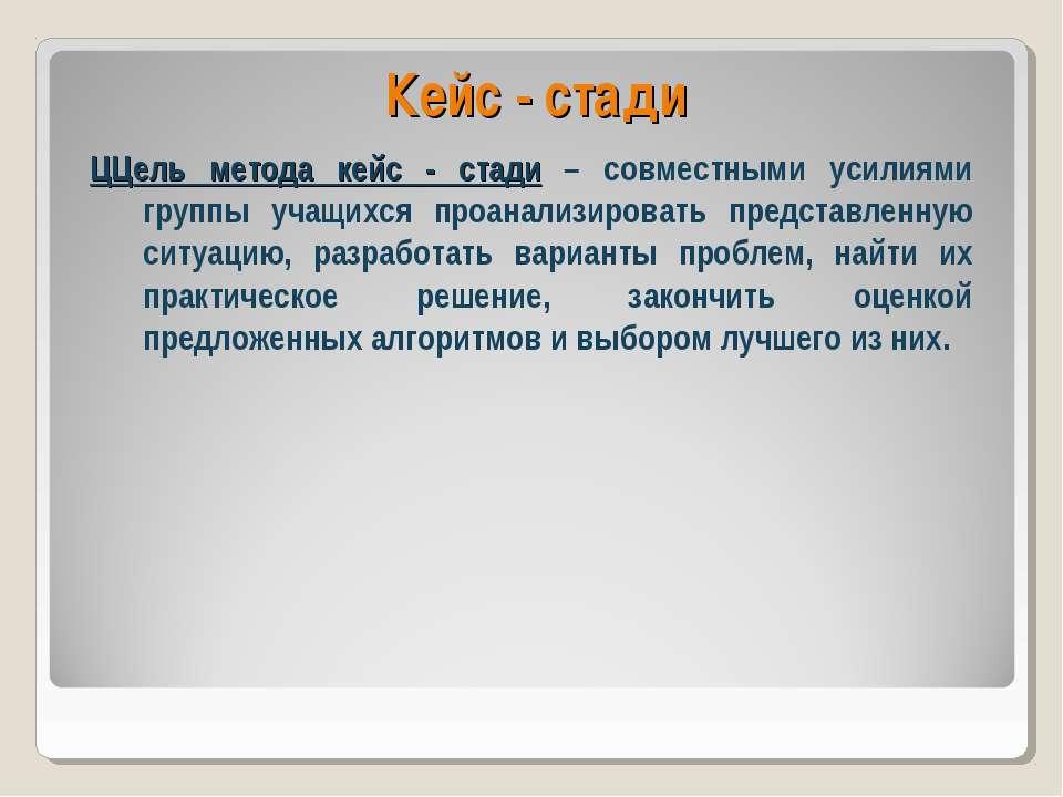 Кейс - стади ЦЦель метода кейс - стади – совместными усилиями группы учащихся...