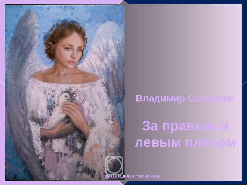 Владимир Солоухин За правым и левым плечом Презентация Погребняк Н.М.