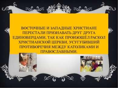 ВОСТОЧНЫЕ И ЗАПАДНЫЕ ХРИСТИАНЕ ПЕРЕСТАЛИ ПРИЗНАВАТЬ ДРУГ ДРУГА ЕДИНОВЕРЦАМИ, ...