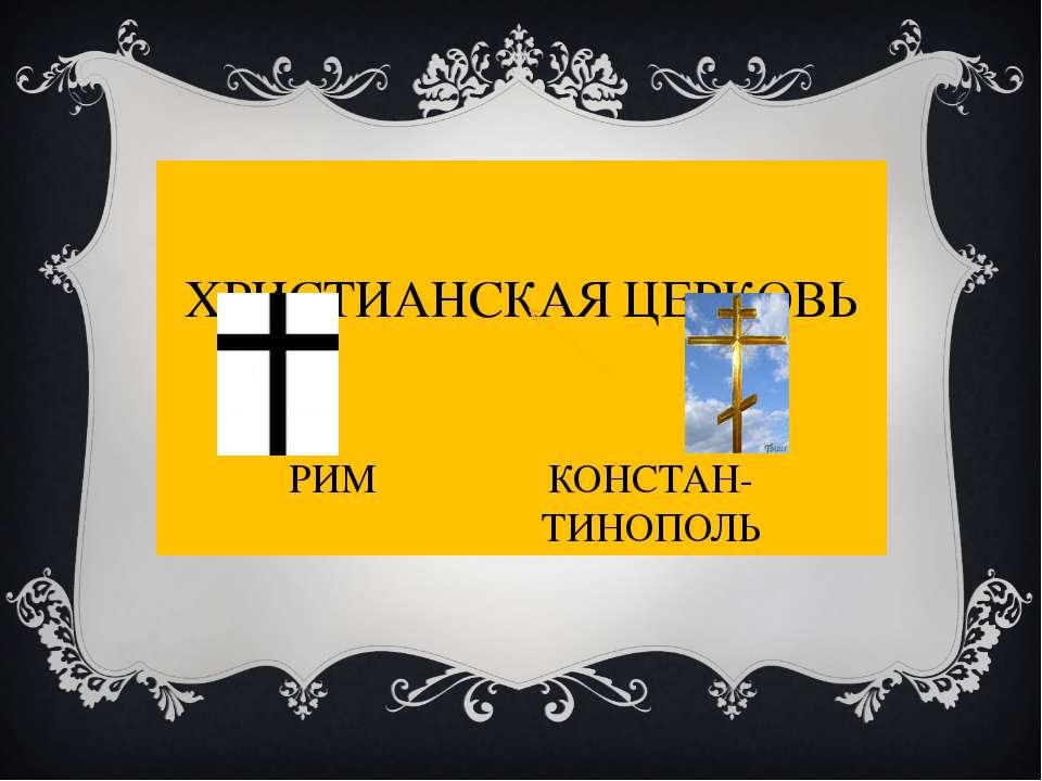 ХРИСТИАНСКАЯ ЦЕРКОВЬ РИМ КОНСТАН- ТИНОПОЛЬ