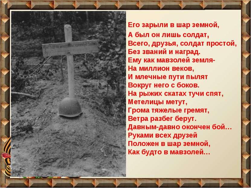 Его зарыли в шар земной, А был он лишь солдат, Всего, друзья, солдат простой,...