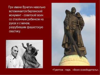 При имени Вучетич невольно вспоминается берлинский монумент - советский воин ...