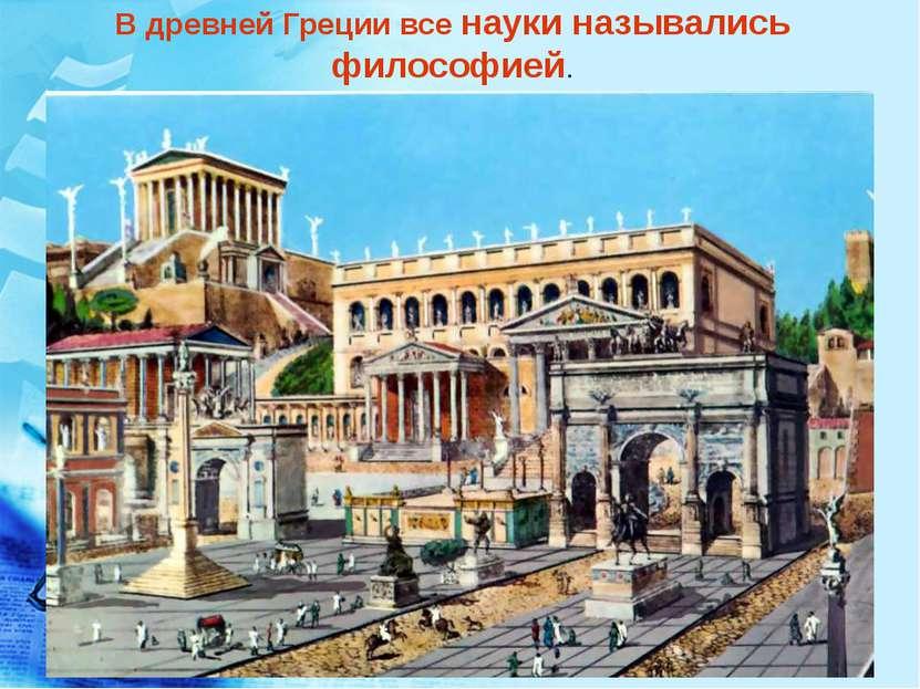 В древней Греции все науки назывались философией.