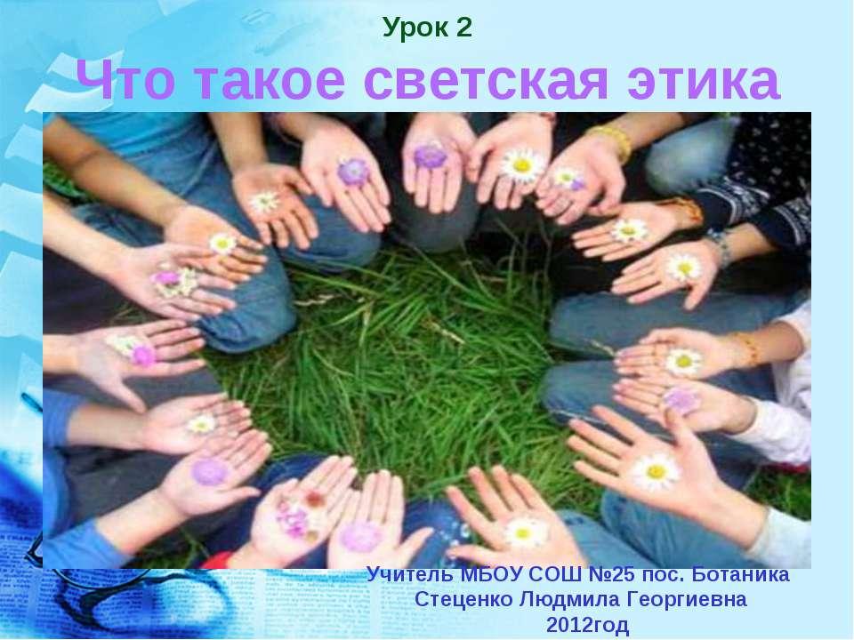 Урок 2 Что такое светская этика Учитель МБОУ СОШ №25 пос. Ботаника Стеценко Л...