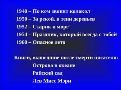 1940 – По ком звонит колокол 1950 – За рекой, в тени деревьев 1952 – Старик и...