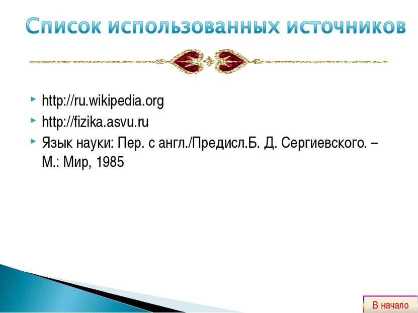 http://ru.wikipedia.org http://fizika.asvu.ru Язык науки: Пер. с англ./Предис...