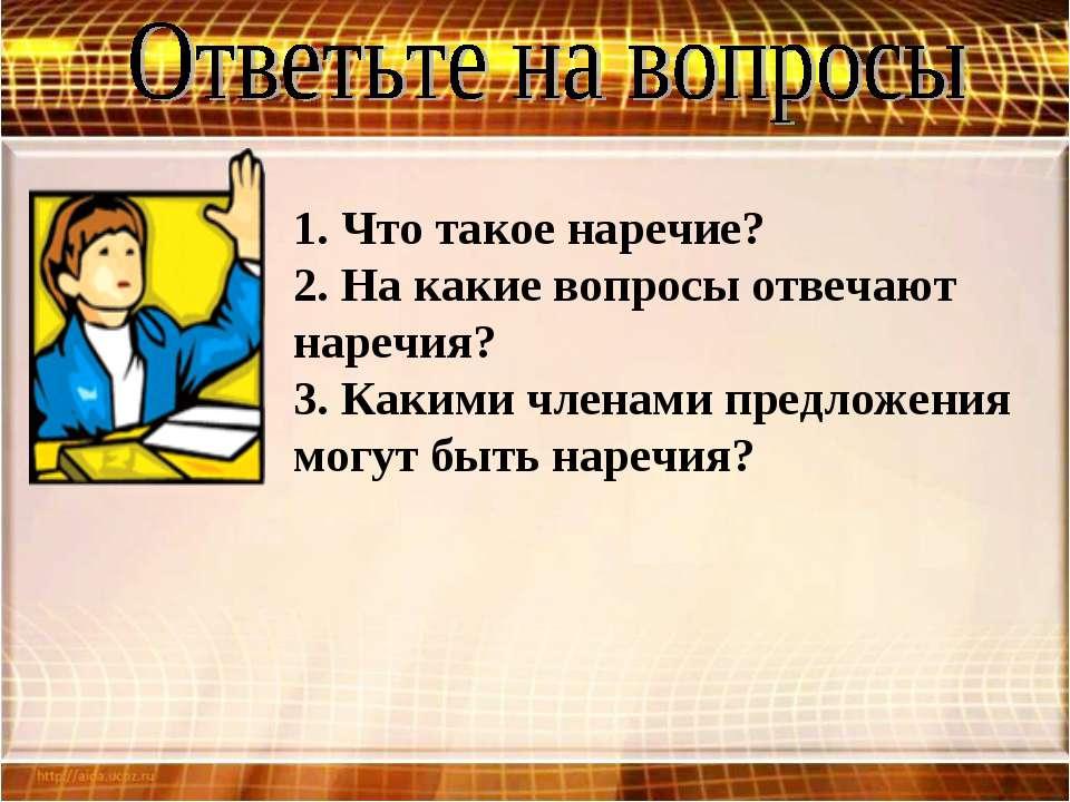 1. Что такое наречие? 2. На какие вопросы отвечают наречия? 3. Какими членами...