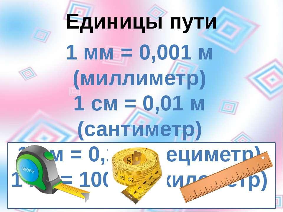Единицы пути 1 мм = 0,001 м (миллиметр) 1 см = 0,01 м (сантиметр) 1 дм = 0,1 ...